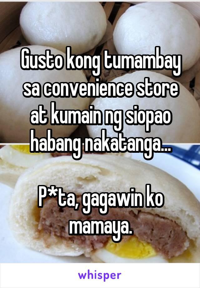 Gusto kong tumambay sa convenience store at kumain ng siopao habang nakatanga...  P*ta, gagawin ko mamaya.