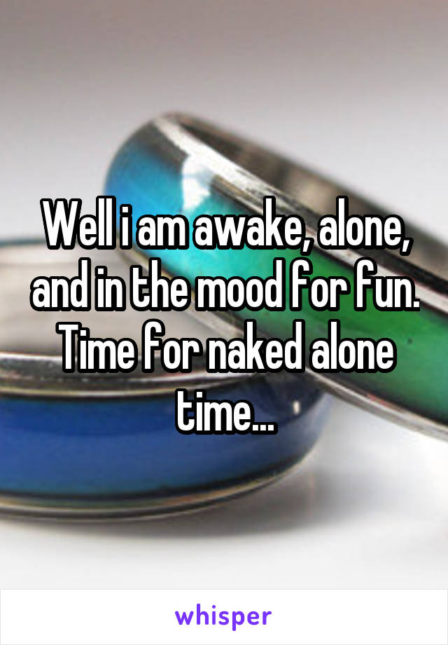 Well i am awake, alone, and in the mood for fun. Time for naked alone time...