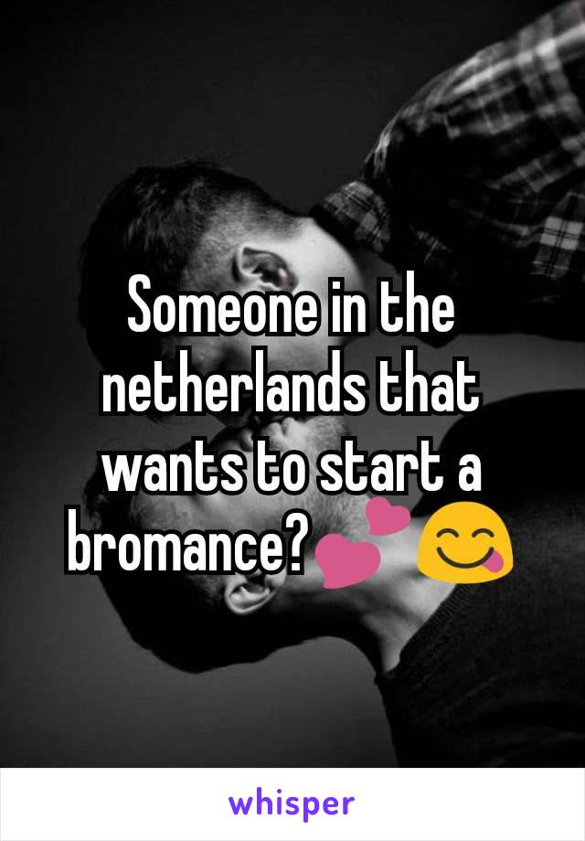 Someone in the netherlands that wants to start a bromance?💕😋