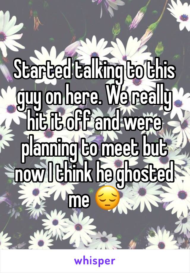 Started talking to this guy on here. We really hit it off and were planning to meet but now I think he ghosted me 😔