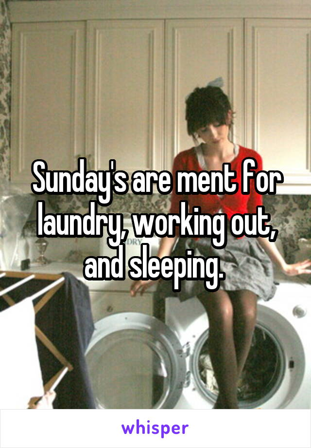 Sunday's are ment for laundry, working out, and sleeping.