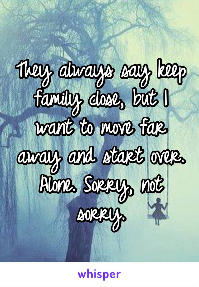 They always say keep family close, but I want to move far away and start over. Alone. Sorry, not sorry.