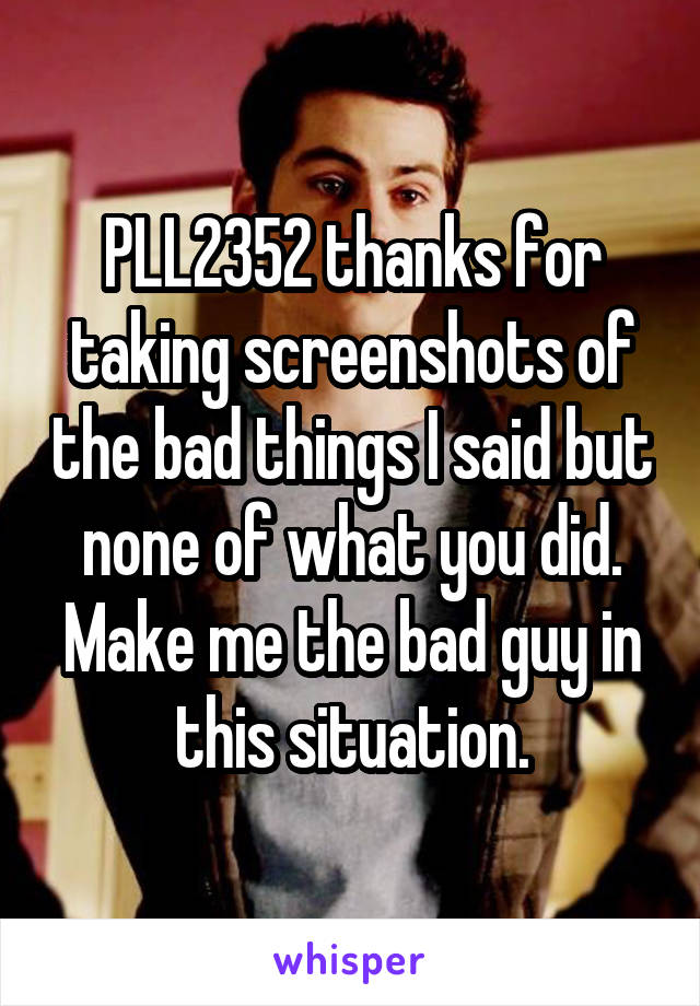 PLL2352 thanks for taking screenshots of the bad things I said but none of what you did. Make me the bad guy in this situation.