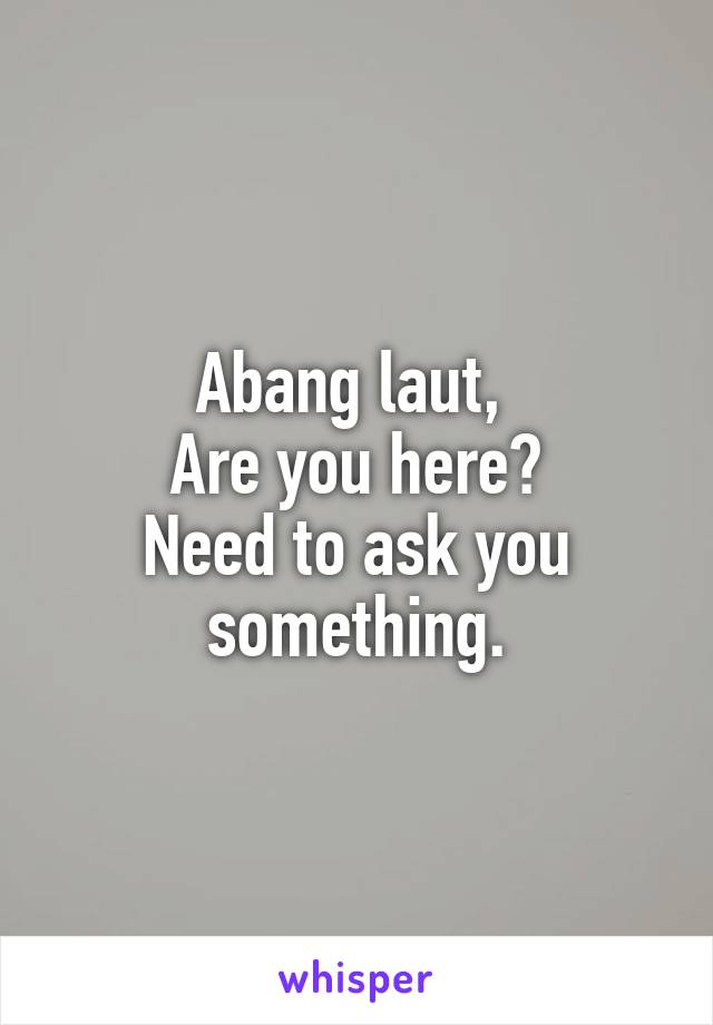 Abang laut,  Are you here? Need to ask you something.