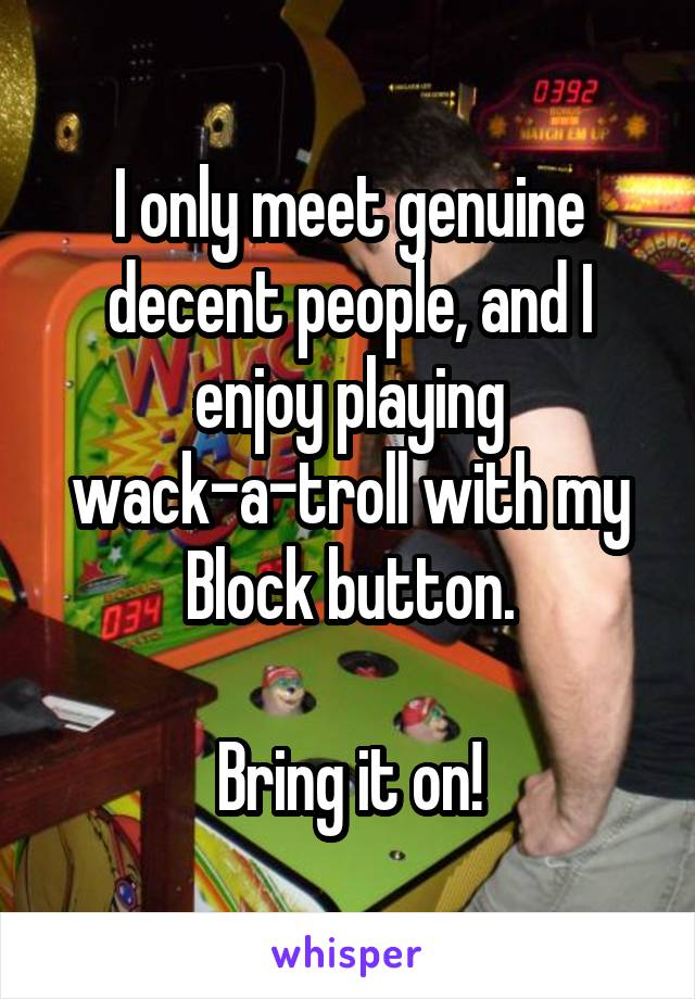 I only meet genuine decent people, and I enjoy playing wack-a-troll with my Block button.  Bring it on!