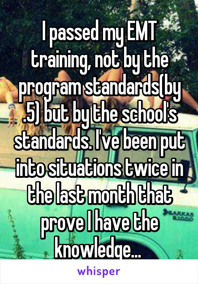 I passed my EMT training, not by the program standards(by .5) but by the school's standards. I've been put into situations twice in the last month that prove I have the knowledge...