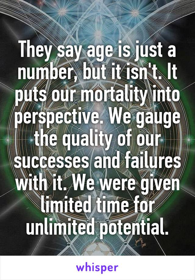 They say age is just a number, but it isn't. It puts our mortality into perspective. We gauge the quality of our successes and failures with it. We were given limited time for unlimited potential.