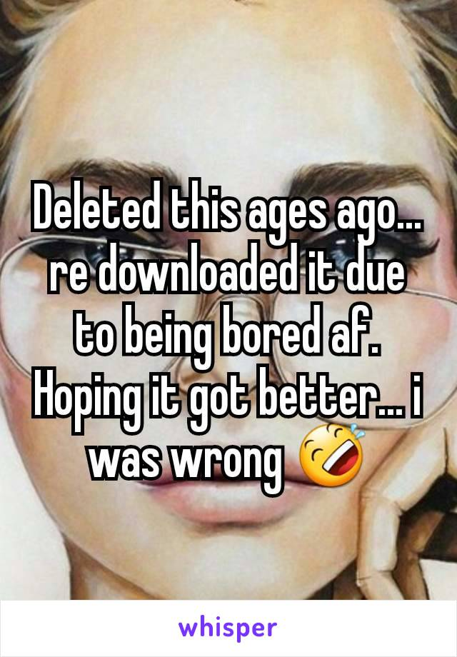 Deleted this ages ago... re downloaded it due to being bored af. Hoping it got better... i was wrong 🤣