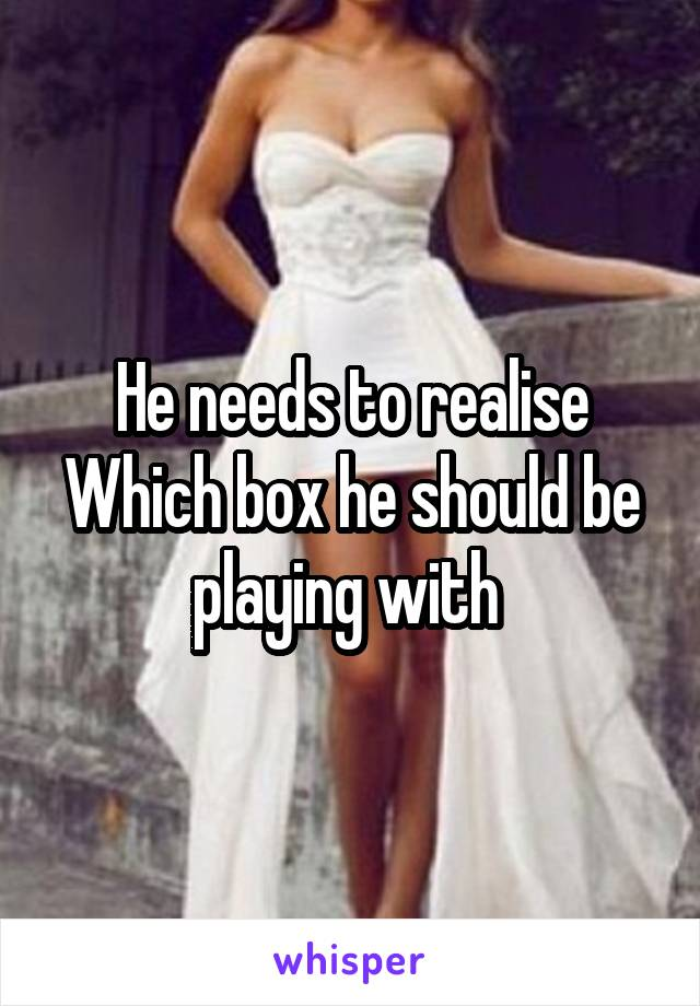 He needs to realise Which box he should be playing with