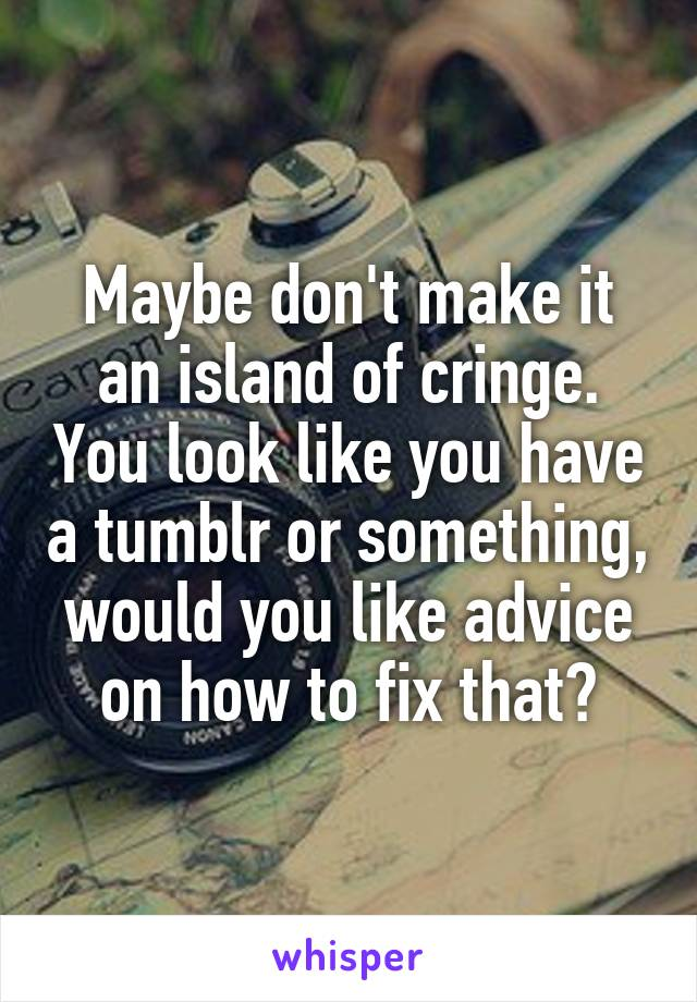 Maybe don't make it an island of cringe. You look like you have a tumblr or something, would you like advice on how to fix that?