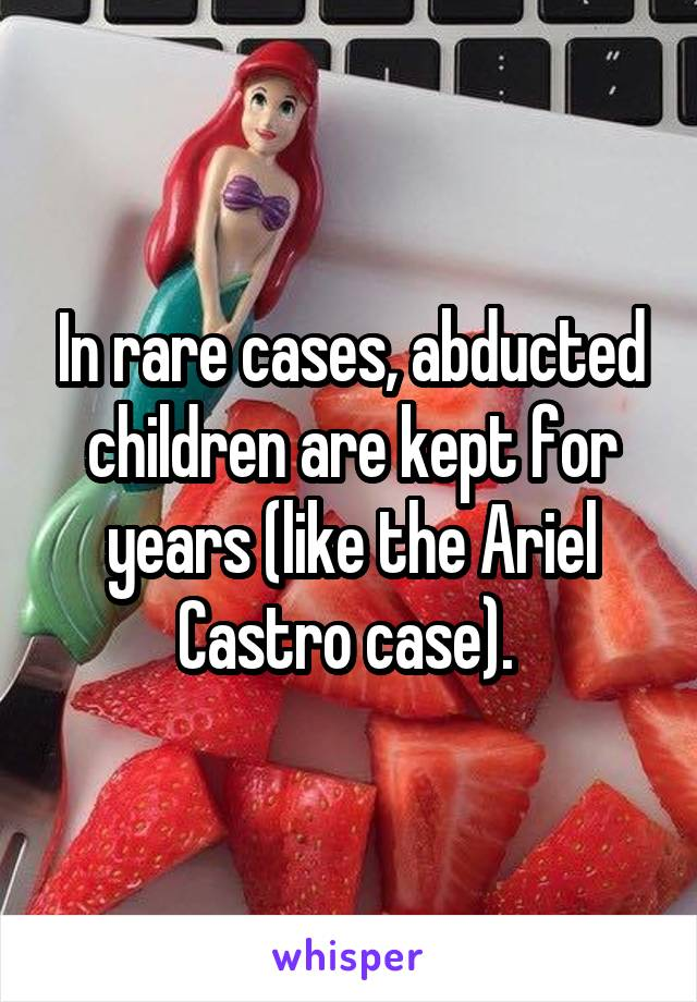 In rare cases, abducted children are kept for years (like the Ariel Castro case).