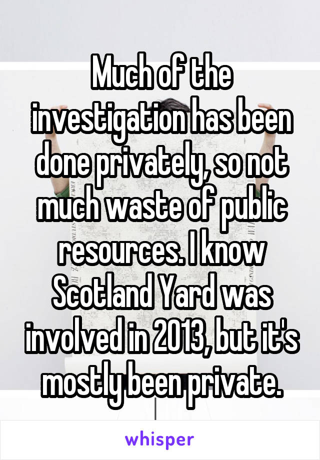 Much of the investigation has been done privately, so not much waste of public resources. I know Scotland Yard was involved in 2013, but it's mostly been private.