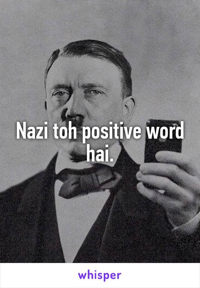 Nazi toh positive word hai.