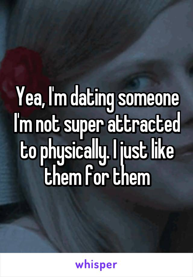 Yea, I'm dating someone I'm not super attracted to physically. I just like them for them