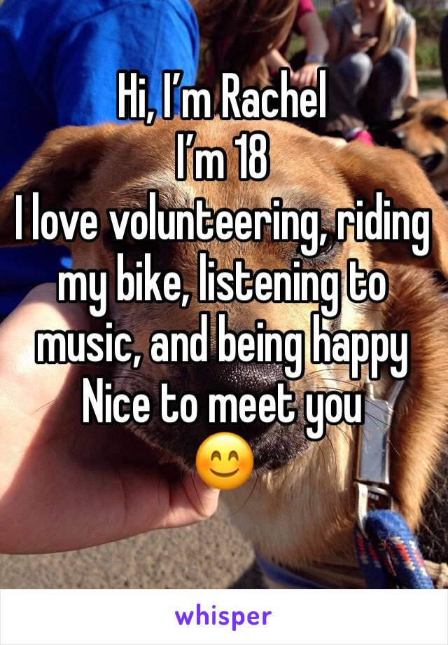 Hi, I'm Rachel I'm 18 I love volunteering, riding  my bike, listening to music, and being happy Nice to meet you 😊