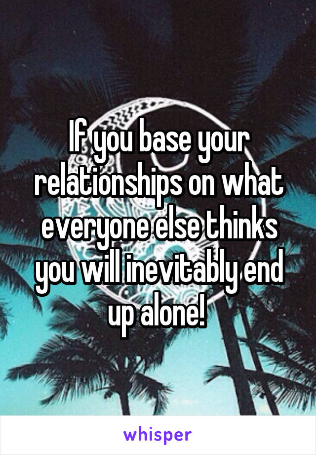 If you base your relationships on what everyone else thinks you will inevitably end up alone!