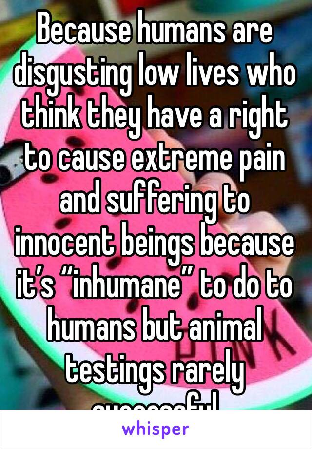 """Because humans are disgusting low lives who think they have a right to cause extreme pain and suffering to innocent beings because it's """"inhumane"""" to do to humans but animal testings rarely successful"""