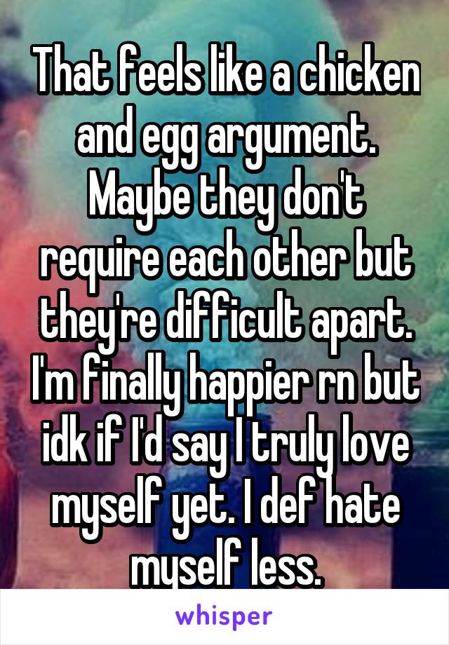 That feels like a chicken and egg argument. Maybe they don't require each other but they're difficult apart. I'm finally happier rn but idk if I'd say I truly love myself yet. I def hate myself less.