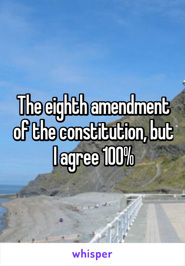 The eighth amendment of the constitution, but I agree 100%
