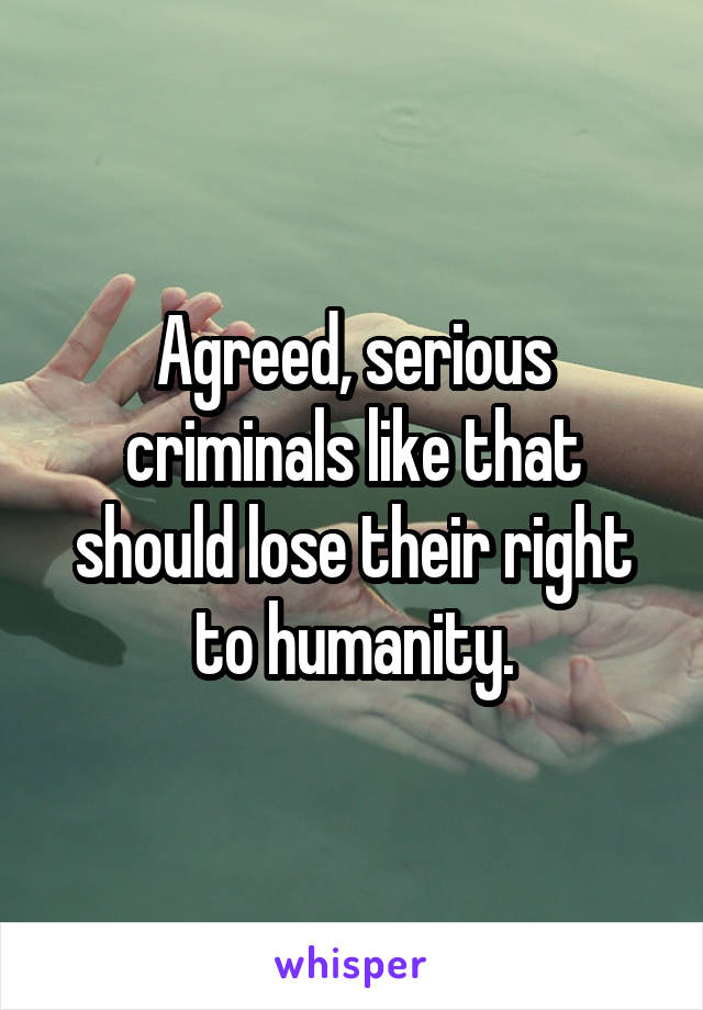 Agreed, serious criminals like that should lose their right to humanity.