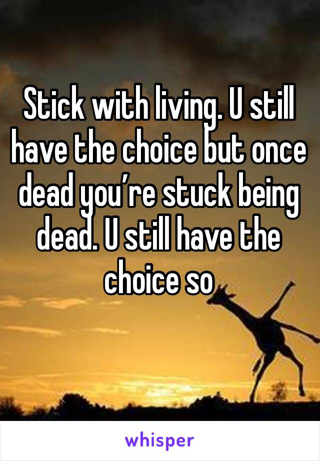 Stick with living. U still have the choice but once dead you're stuck being dead. U still have the choice so