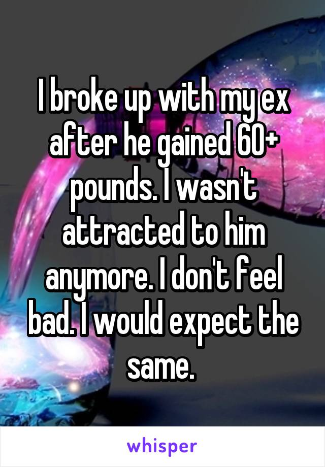 I broke up with my ex after he gained 60+ pounds. I wasn't attracted to him anymore. I don't feel bad. I would expect the same.