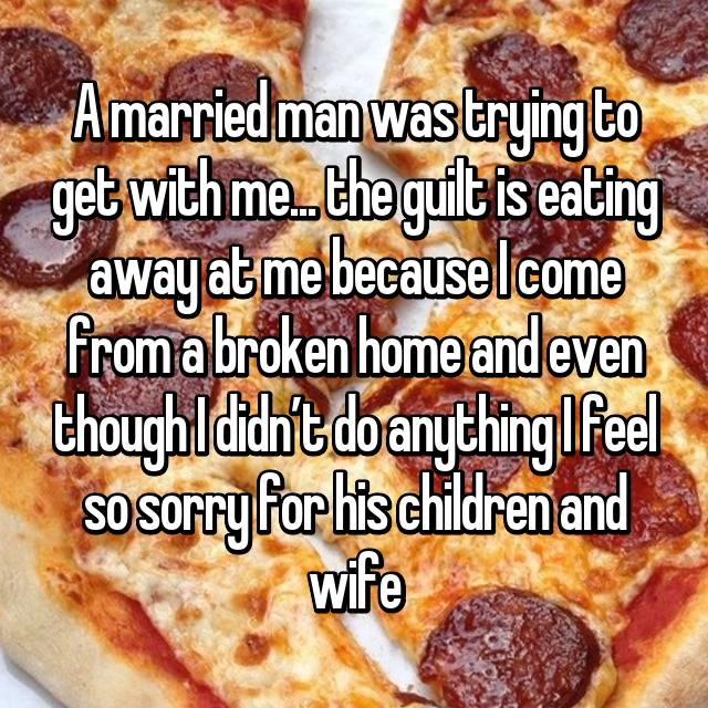 A married man was trying to get with me... the guilt is eating away at me because I come from a broken home and even though I didn't do anything I feel so sorry for his children and wife