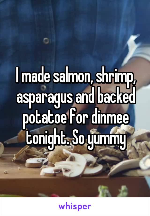 I made salmon, shrimp, asparagus and backed potatoe for dinmee tonight. So yummy