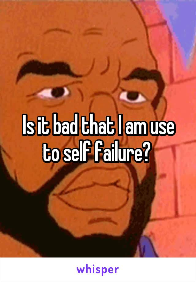 Is it bad that I am use to self failure?