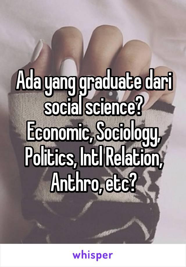 Ada yang graduate dari social science? Economic, Sociology, Politics, Intl Relation, Anthro, etc?