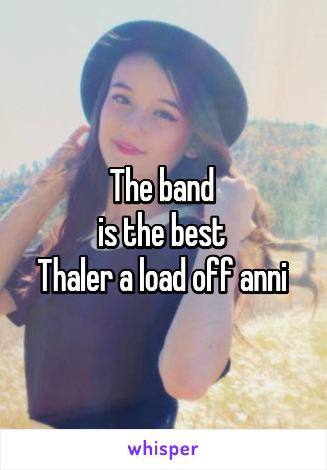 The band  is the best  Thaler a load off anni