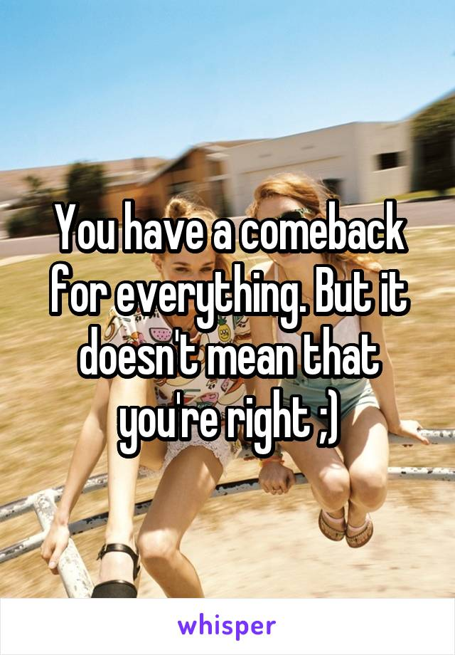 You have a comeback for everything. But it doesn't mean that you're right ;)