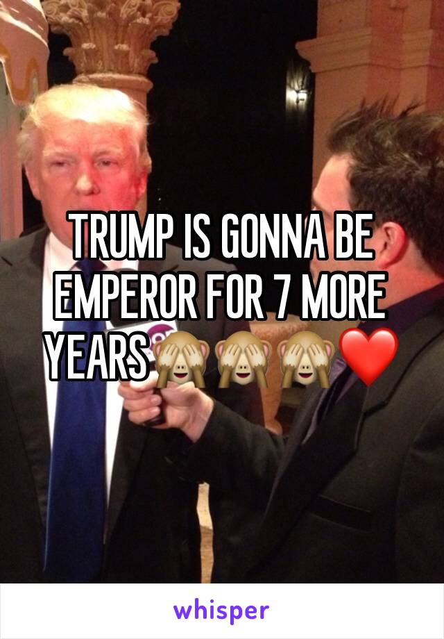 TRUMP IS GONNA BE EMPEROR FOR 7 MORE YEARS🙈🙈🙈❤️