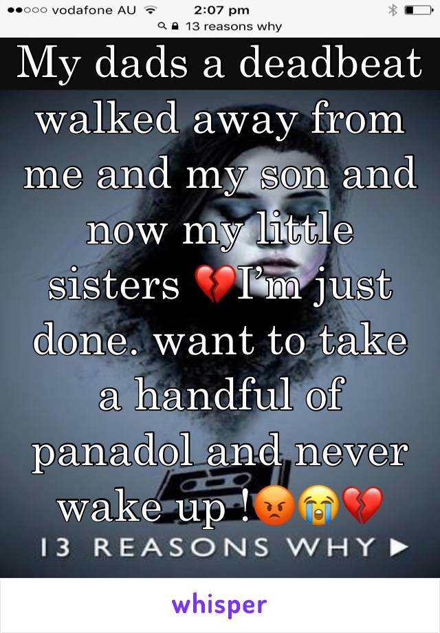 My dads a deadbeat walked away from me and my son and now my little sisters 💔I'm just done. want to take a handful of panadol and never wake up !😡😭💔