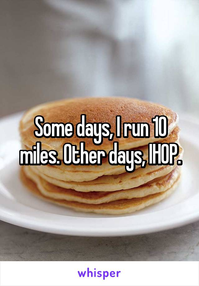 Some days, I run 10 miles. Other days, IHOP.