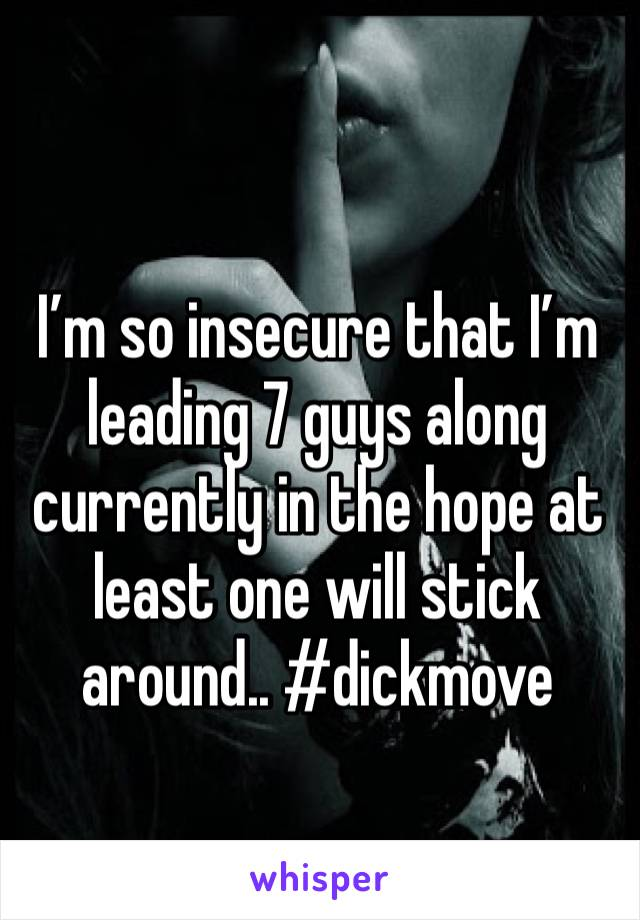 I'm so insecure that I'm leading 7 guys along currently in the hope at least one will stick around.. #dickmove