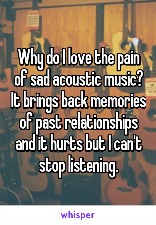 Why do I love the pain of sad acoustic music? It brings back memories of past relationships and it hurts but I can't stop listening.