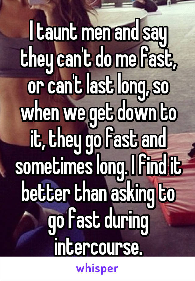I taunt men and say they can't do me fast, or can't last long, so when we get down to it, they go fast and sometimes long. I find it better than asking to go fast during intercourse.