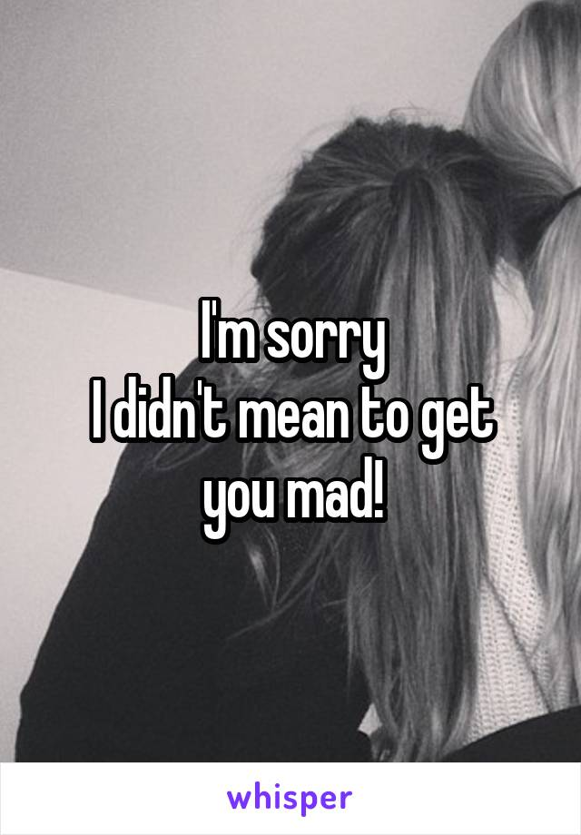 I'm sorry I didn't mean to get you mad!