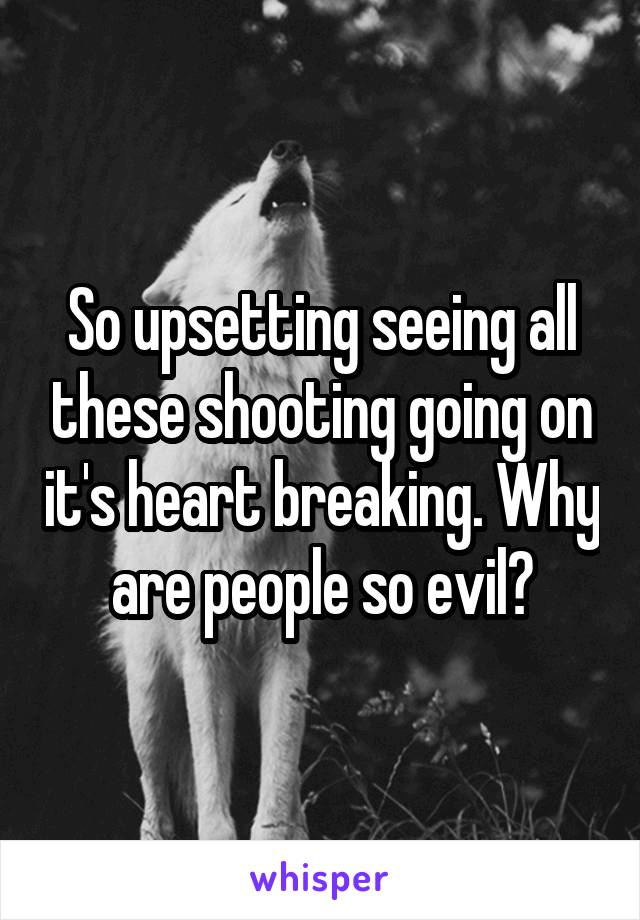 So upsetting seeing all these shooting going on it's heart breaking. Why are people so evil?