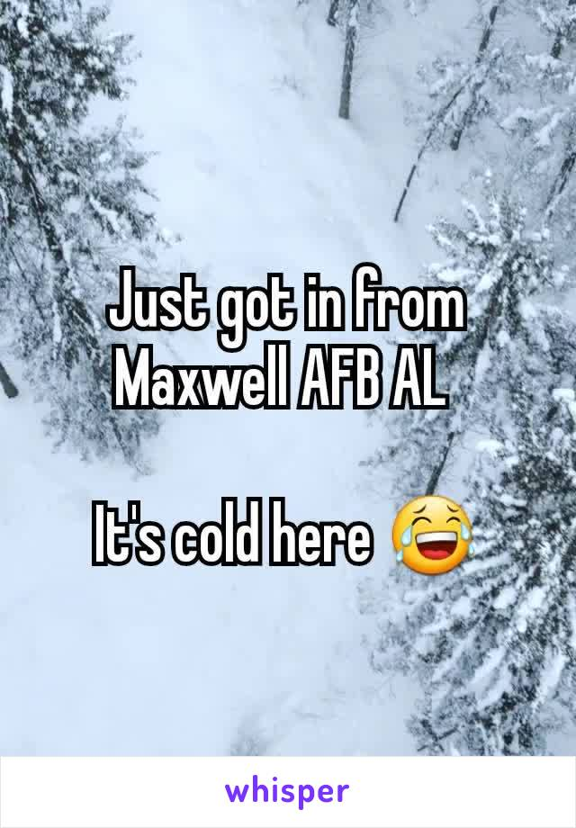 Just got in from Maxwell AFB AL   It's cold here 😂