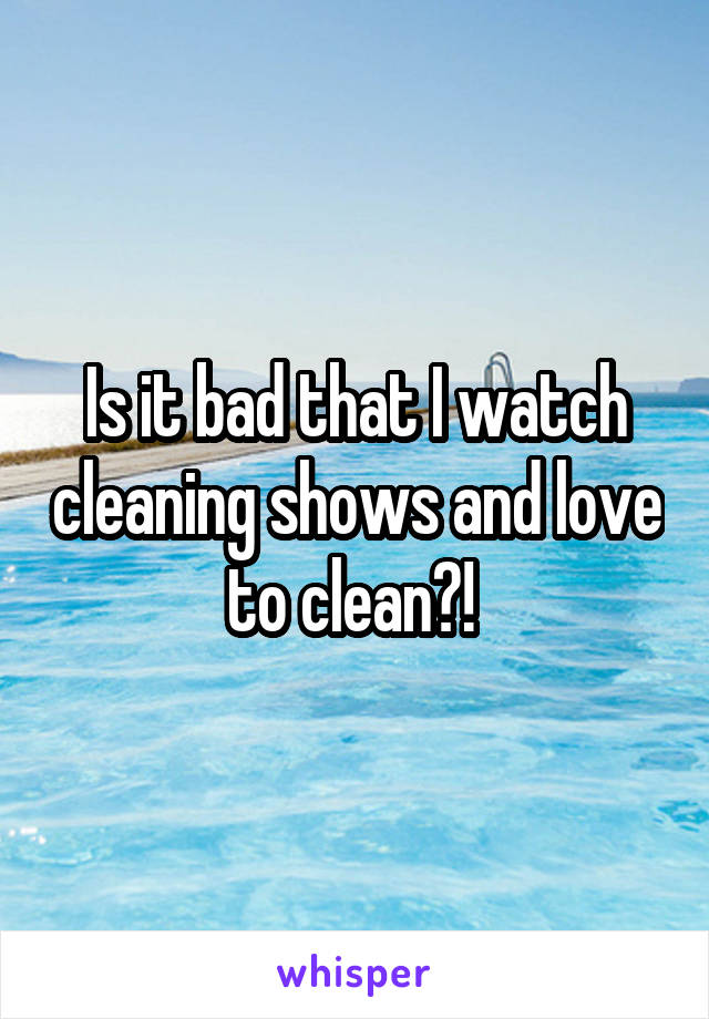 Is it bad that I watch cleaning shows and love to clean?!