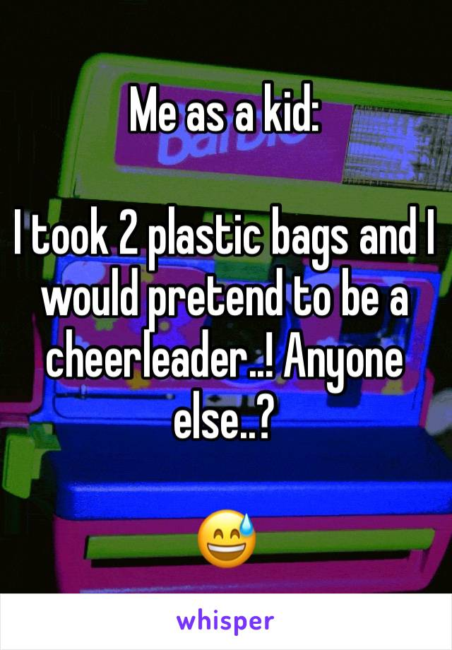 Me as a kid:   I took 2 plastic bags and I would pretend to be a cheerleader..! Anyone else..?   😅