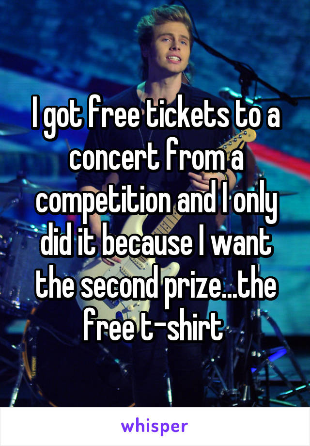 I got free tickets to a concert from a competition and I only did it because I want the second prize...the free t-shirt