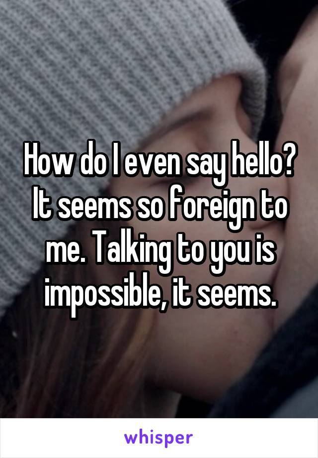 How do I even say hello? It seems so foreign to me. Talking to you is impossible, it seems.