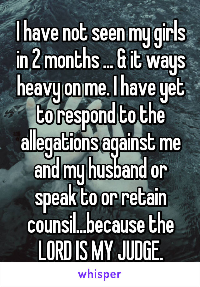 I have not seen my girls in 2 months ... & it ways heavy on me. I have yet to respond to the allegations against me and my husband or speak to or retain counsil...because the LORD IS MY JUDGE.