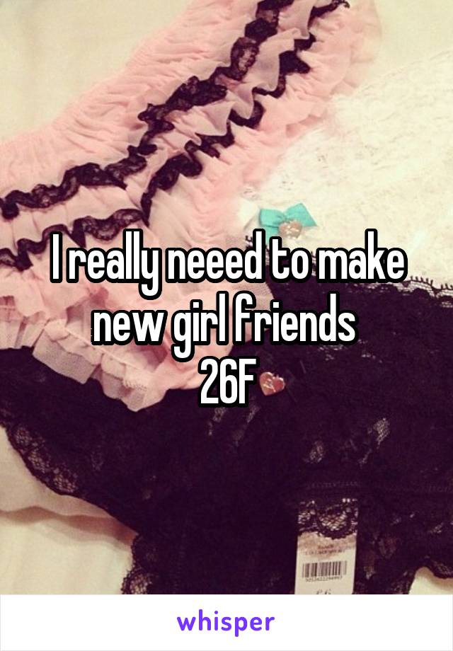 I really neeed to make new girl friends  26F
