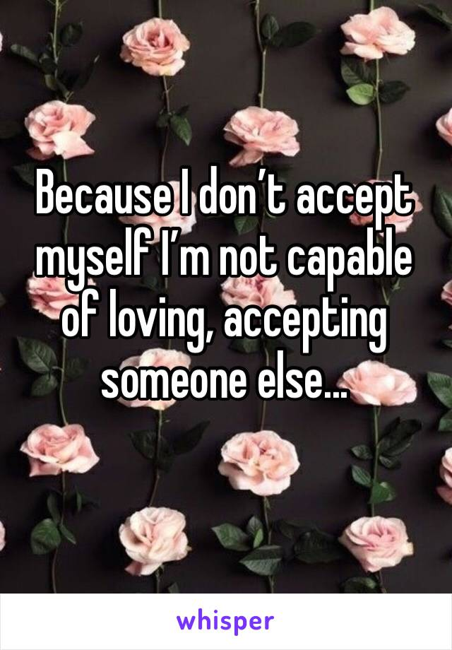 Because I don't accept myself I'm not capable of loving, accepting someone else...