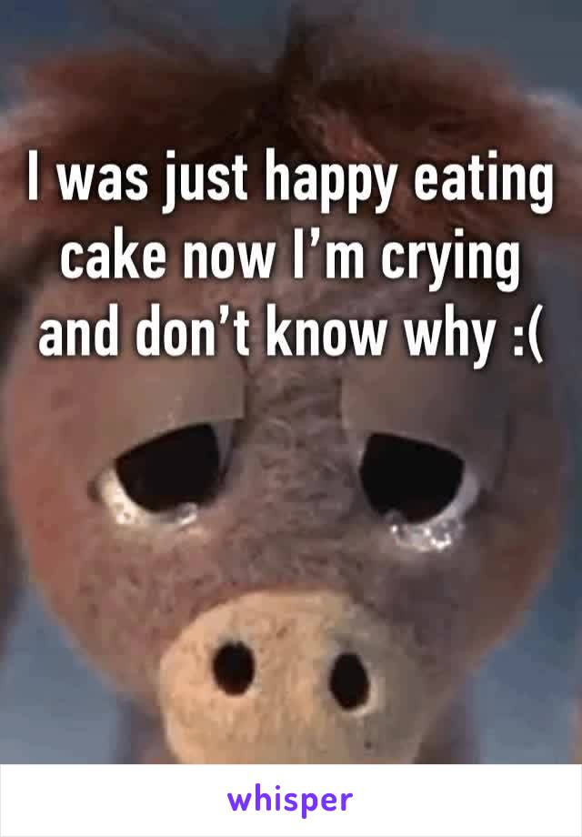 I was just happy eating cake now I'm crying and don't know why :(