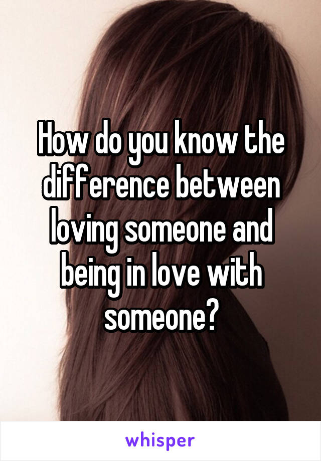 How do you know the difference between loving someone and being in love with someone?